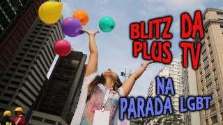Blitz  da Plus TV na Parada do Orgulho LGBT de São Paulo 2016