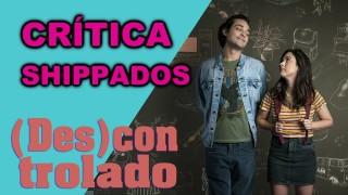 📺 DESCONTROLADO || Shippados – Crítica da Nova Série do Globoplay